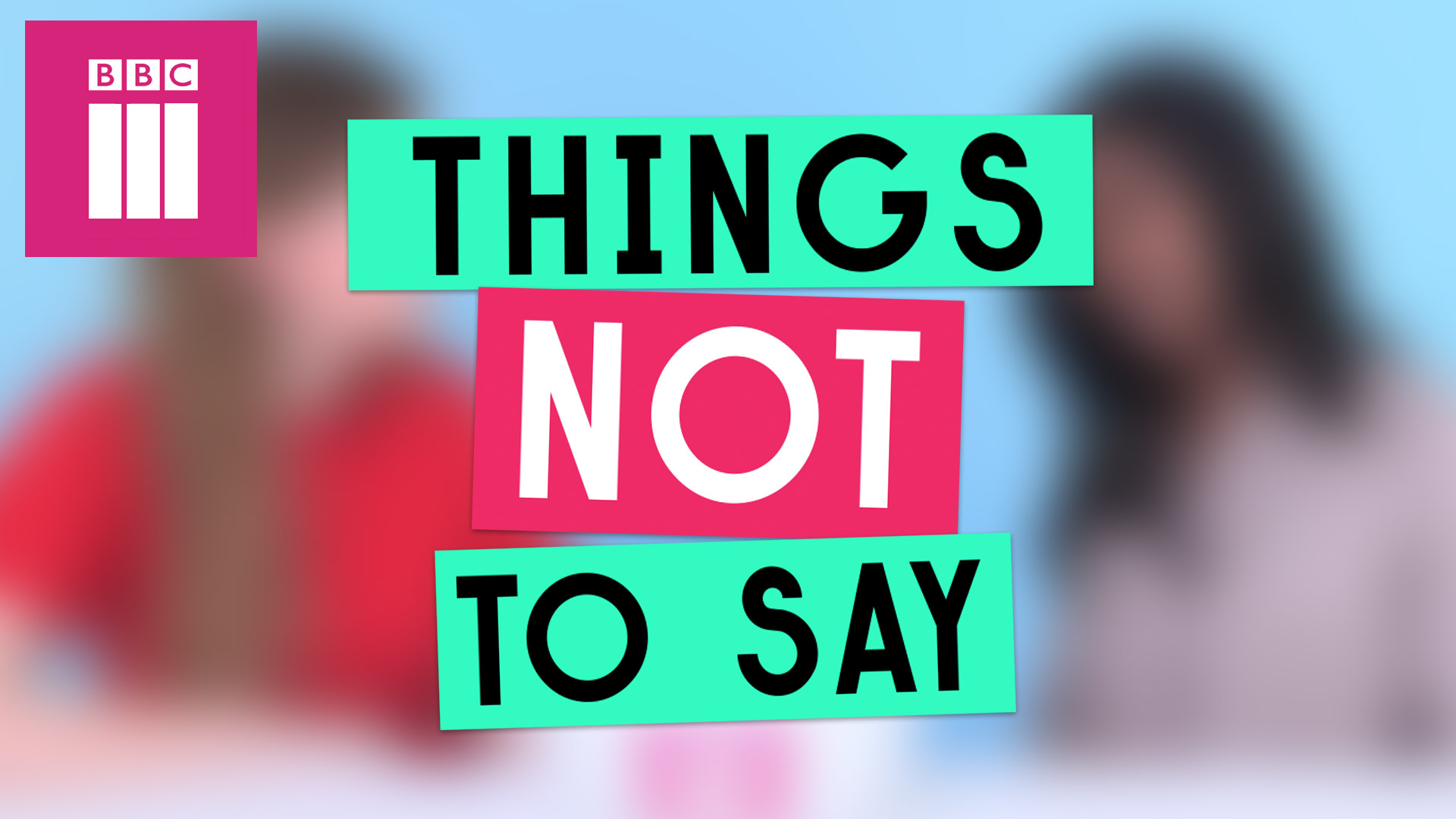 Things Not to Say for BBC3
